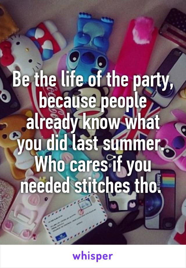 Be the life of the party, because people already know what you did last summer.  Who cares if you needed stitches tho.