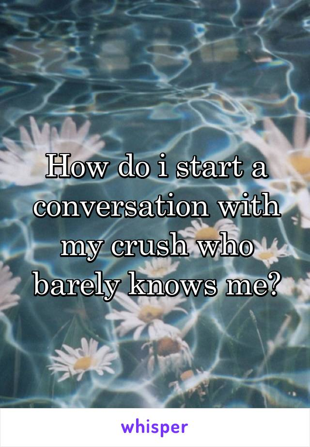 How do i start a conversation with my crush who barely knows me?