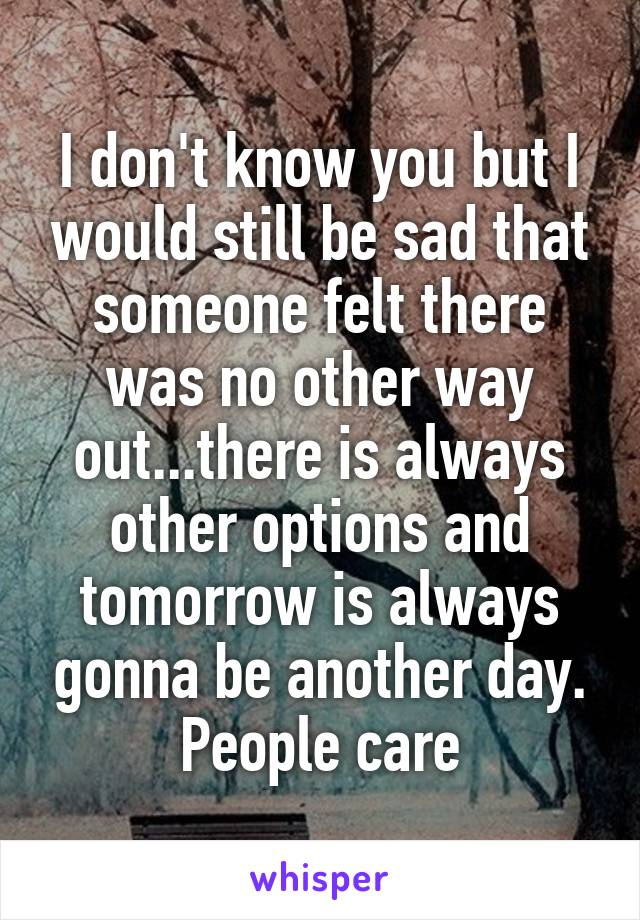 I don't know you but I would still be sad that someone felt there was no other way out...there is always other options and tomorrow is always gonna be another day. People care