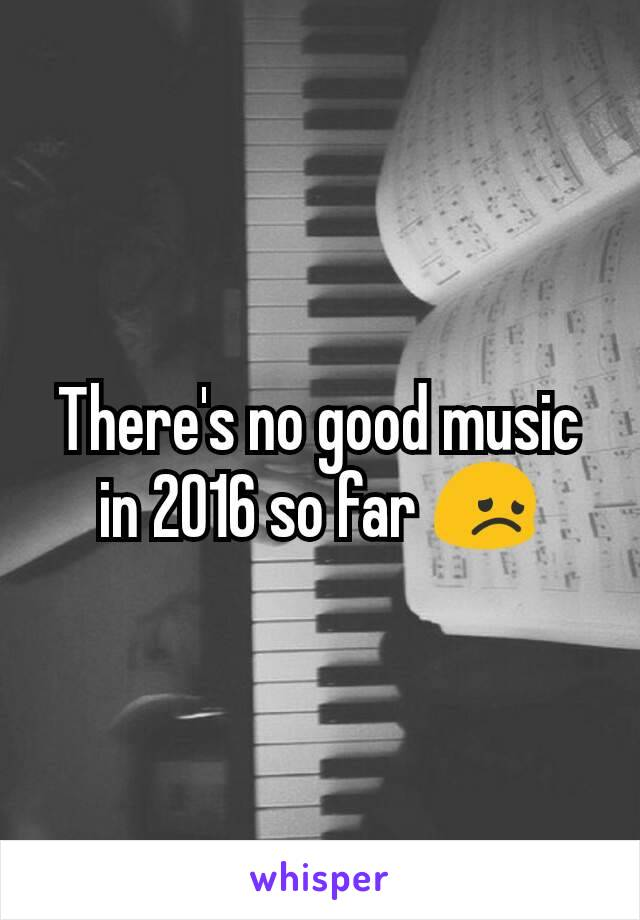 There's no good music in 2016 so far 😞