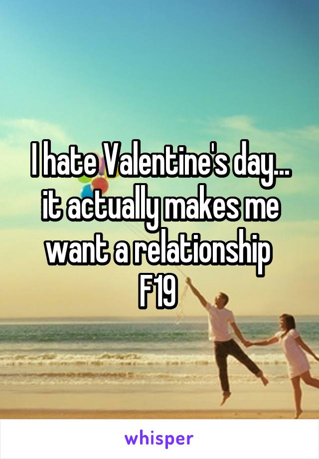 I hate Valentine's day... it actually makes me want a relationship  F19