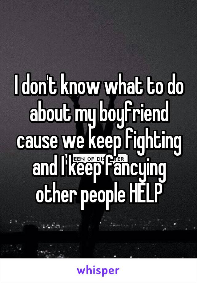I don't know what to do about my boyfriend cause we keep fighting and I keep fancying other people HELP