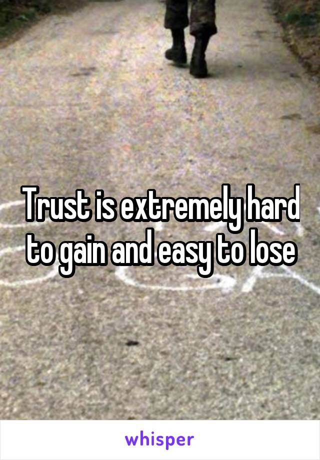 Trust is extremely hard to gain and easy to lose
