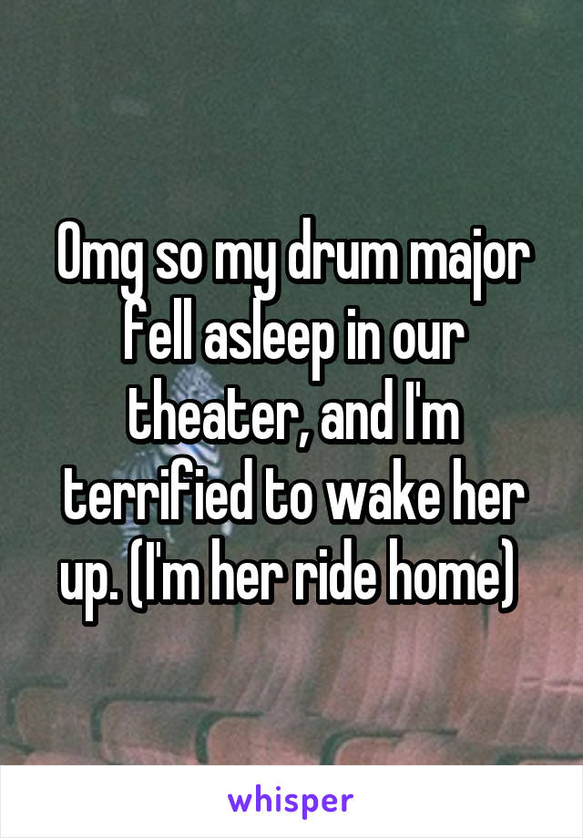 Omg so my drum major fell asleep in our theater, and I'm terrified to wake her up. (I'm her ride home)