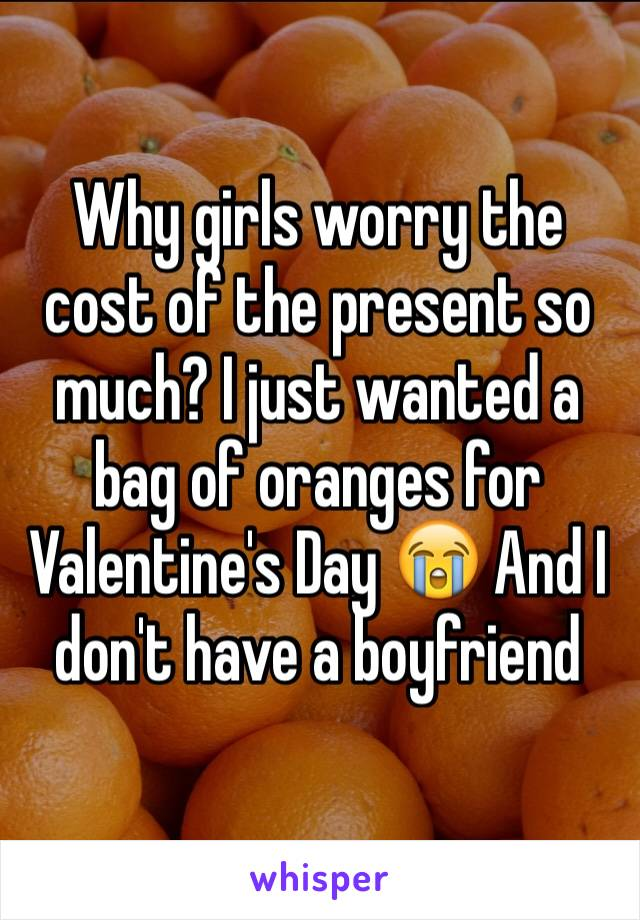 Why girls worry the cost of the present so much? I just wanted a bag of oranges for Valentine's Day 😭 And I don't have a boyfriend