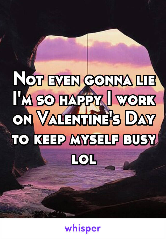 Not even gonna lie I'm so happy I work on Valentine's Day to keep myself busy lol
