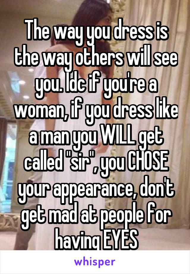 """The way you dress is the way others will see you. Idc if you're a woman, if you dress like a man you WILL get called """"sir"""", you CHOSE your appearance, don't get mad at people for having EYES"""