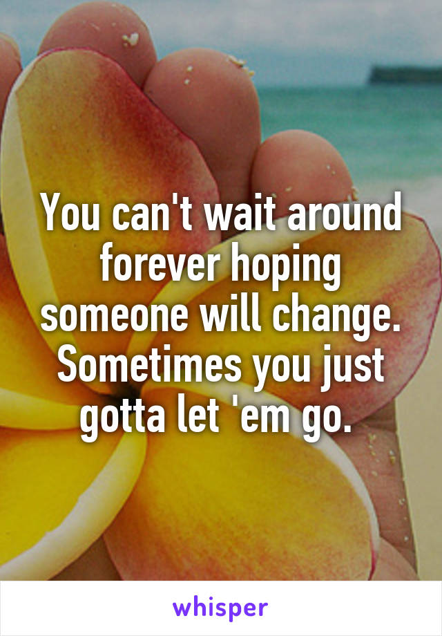 You can't wait around forever hoping someone will change. Sometimes you just gotta let 'em go.