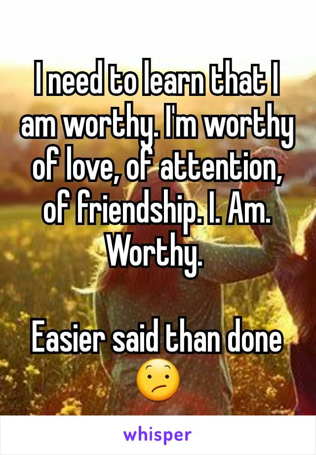 I need to learn that I am worthy. I'm worthy of love, of attention, of friendship. I. Am. Worthy.   Easier said than done 😕