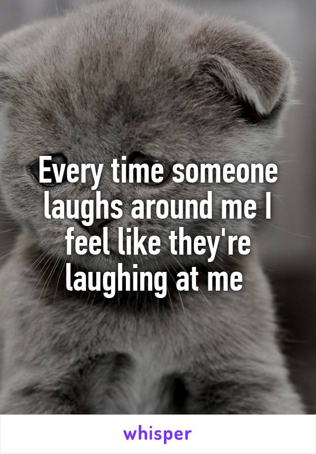 Every time someone laughs around me I feel like they're laughing at me