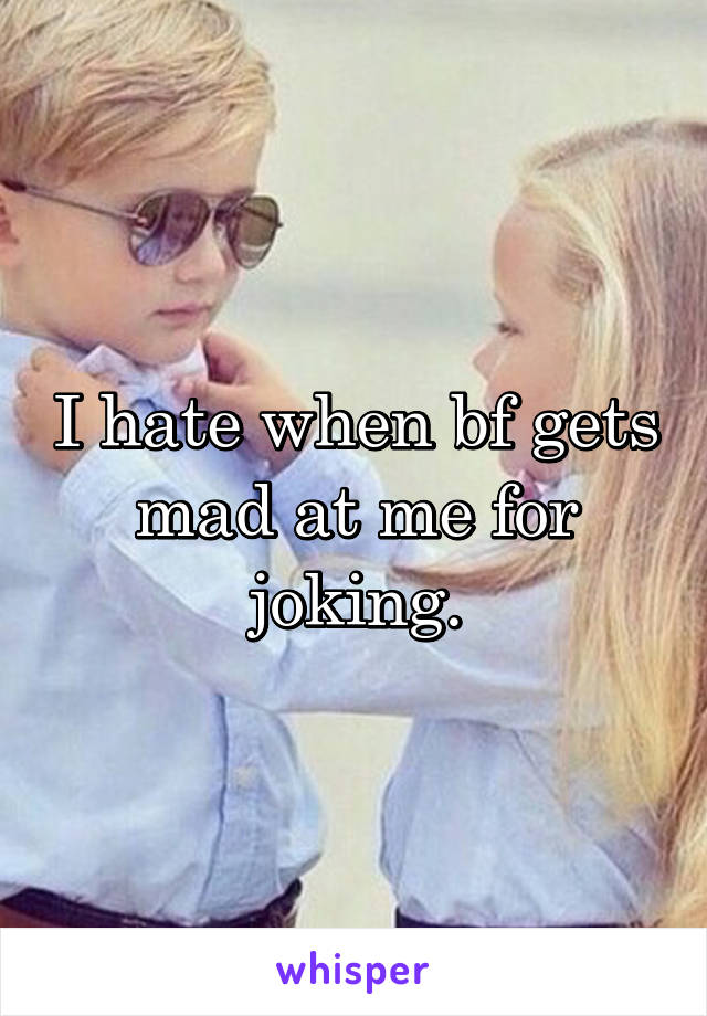 I hate when bf gets mad at me for joking.