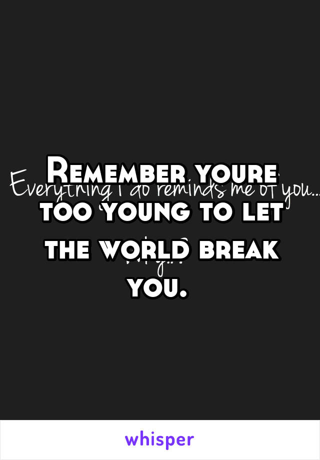 Remember youre too young to let the world break you.