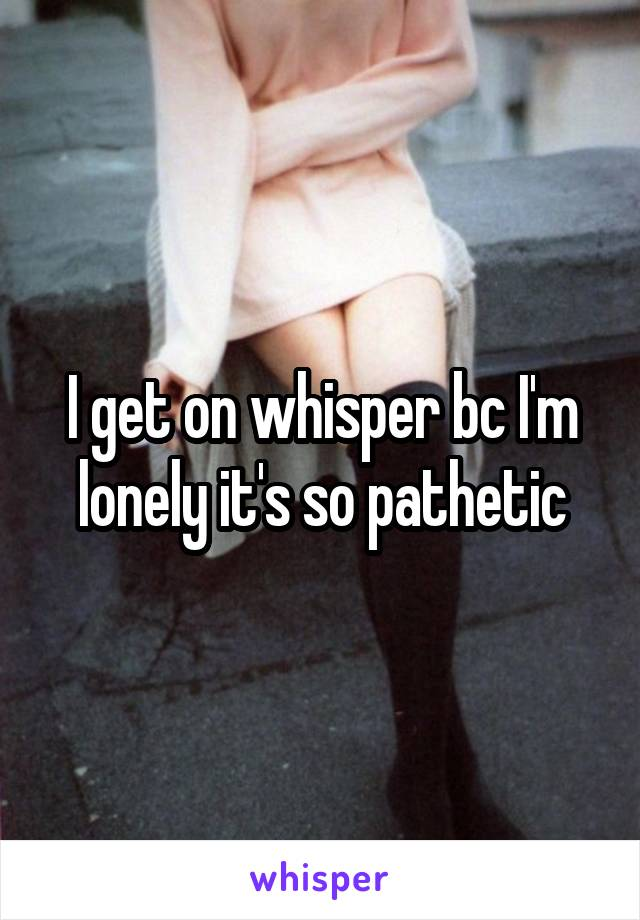 I get on whisper bc I'm lonely it's so pathetic