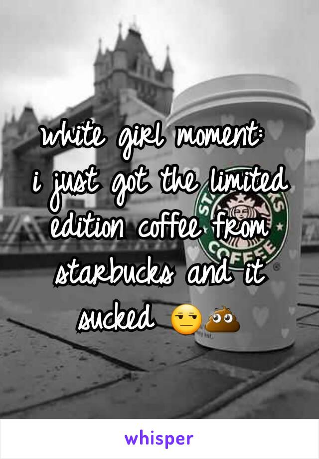 white girl moment:  i just got the limited edition coffee from starbucks and it sucked 😒💩