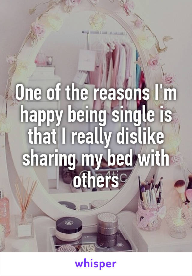 One of the reasons I'm happy being single is that I really dislike sharing my bed with others