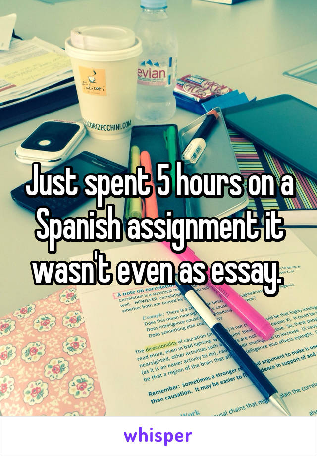 Just spent 5 hours on a Spanish assignment it wasn't even as essay.
