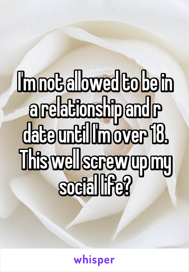 I'm not allowed to be in a relationship and r date until I'm over 18. This well screw up my social life?