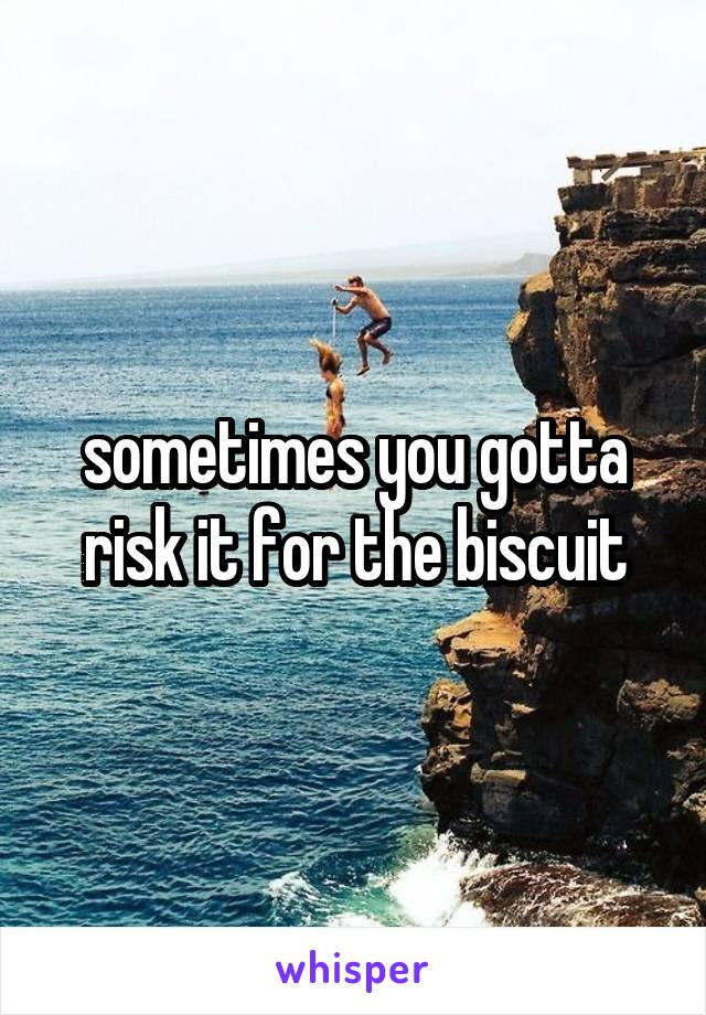 sometimes you gotta risk it for the biscuit