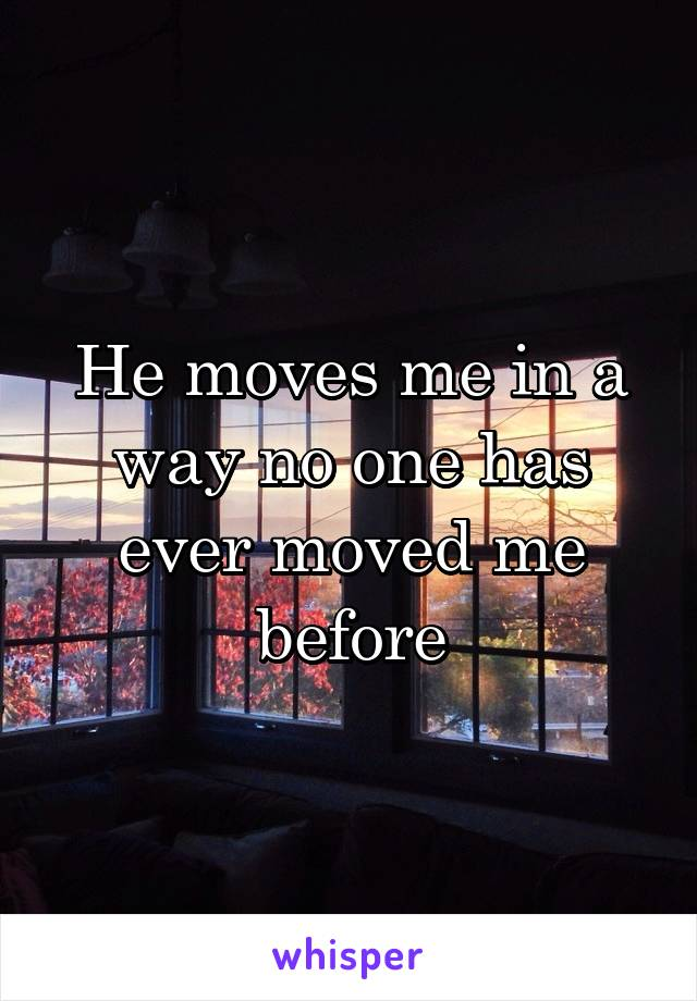 He moves me in a way no one has ever moved me before