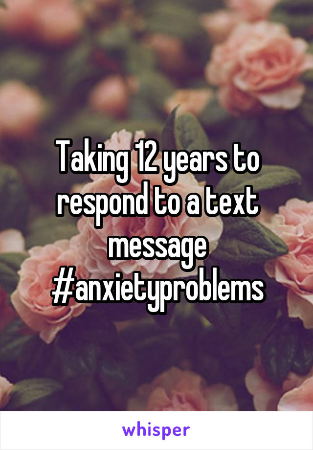 Taking 12 years to respond to a text message #anxietyproblems