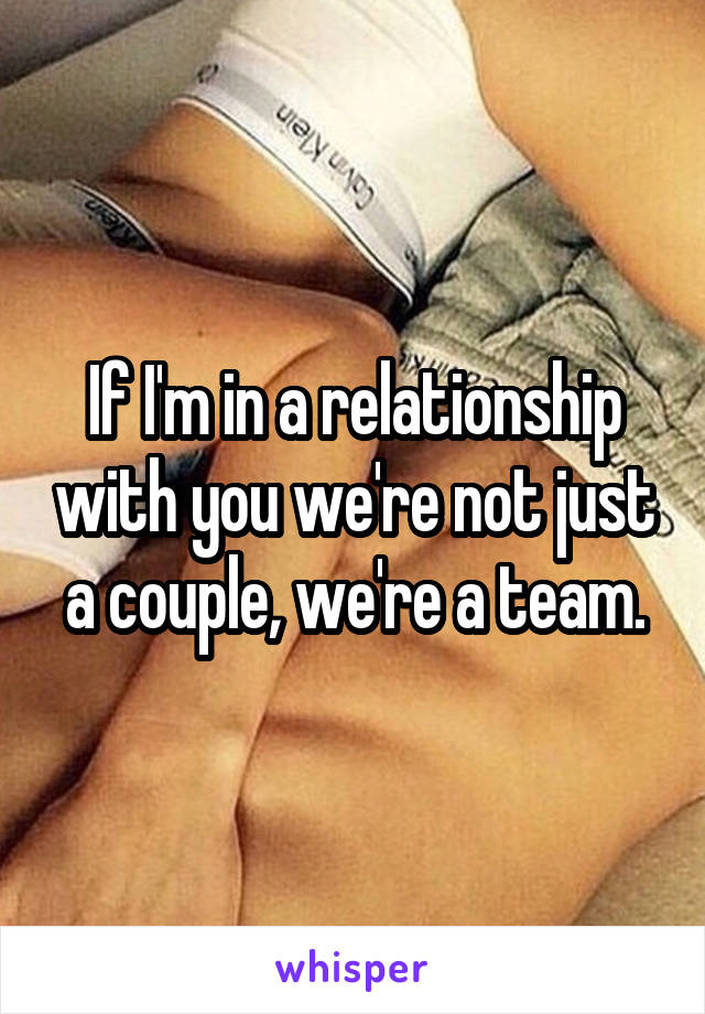 If I'm in a relationship with you we're not just a couple, we're a team.