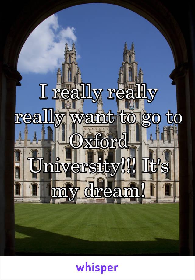 I really really really want to go to Oxford University!!! It's my dream!