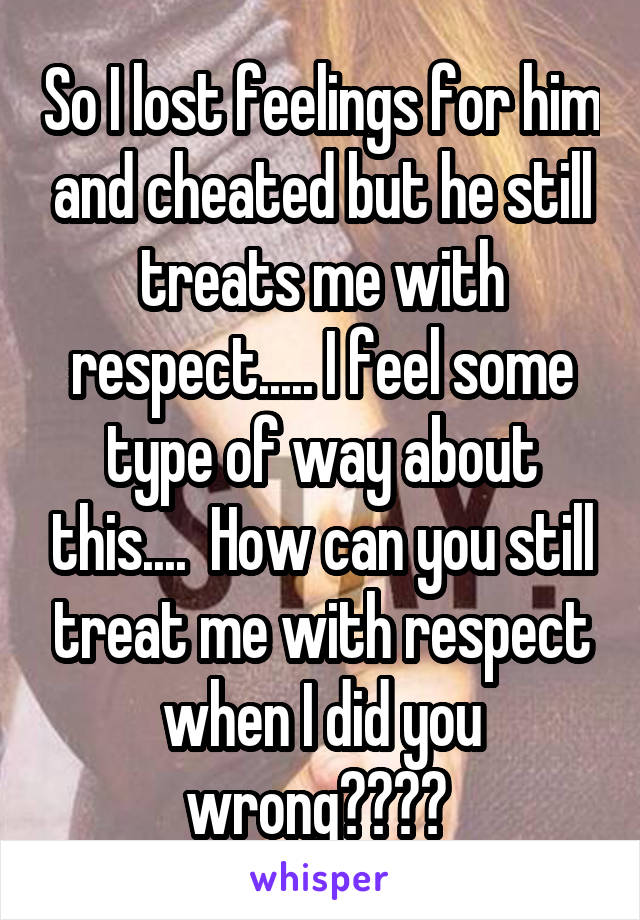 So I lost feelings for him and cheated but he still treats me with respect..... I feel some type of way about this....  How can you still treat me with respect when I did you wrong????