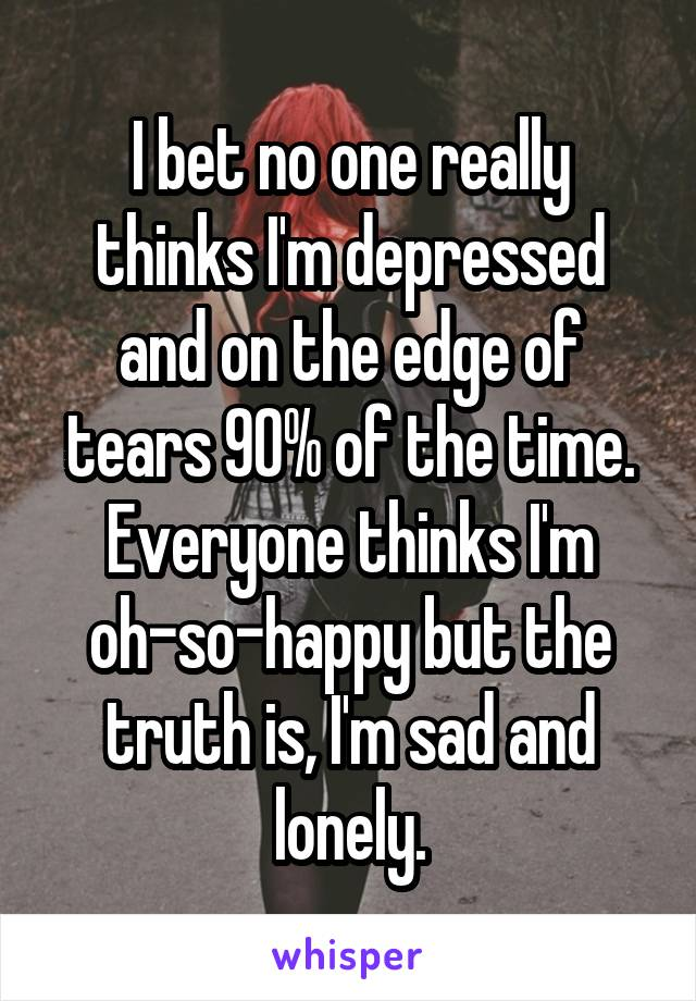 I bet no one really thinks I'm depressed and on the edge of tears 90% of the time. Everyone thinks I'm oh-so-happy but the truth is, I'm sad and lonely.