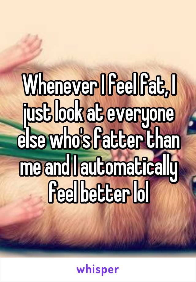 Whenever I feel fat, I just look at everyone else who's fatter than me and I automatically feel better lol