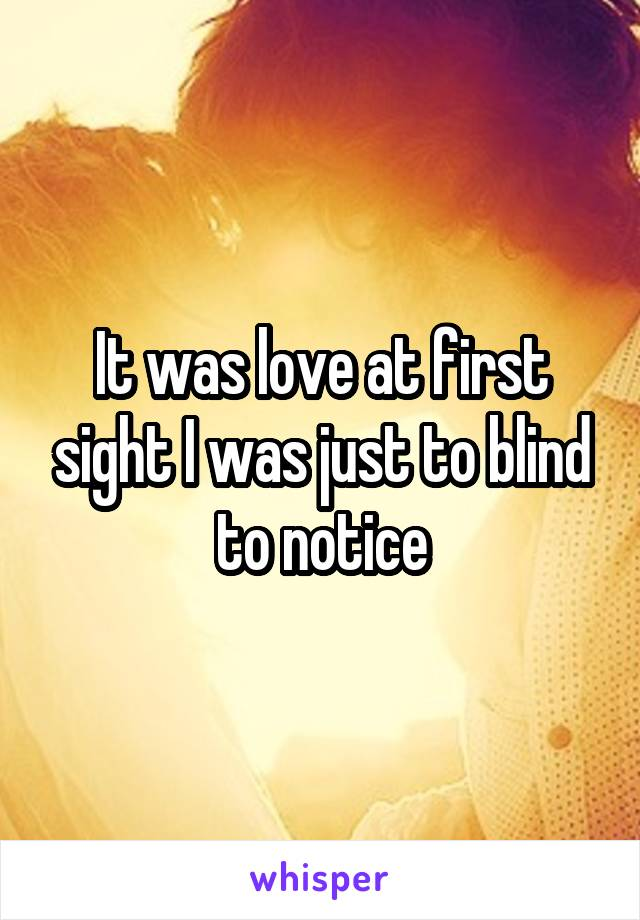 It was love at first sight I was just to blind to notice