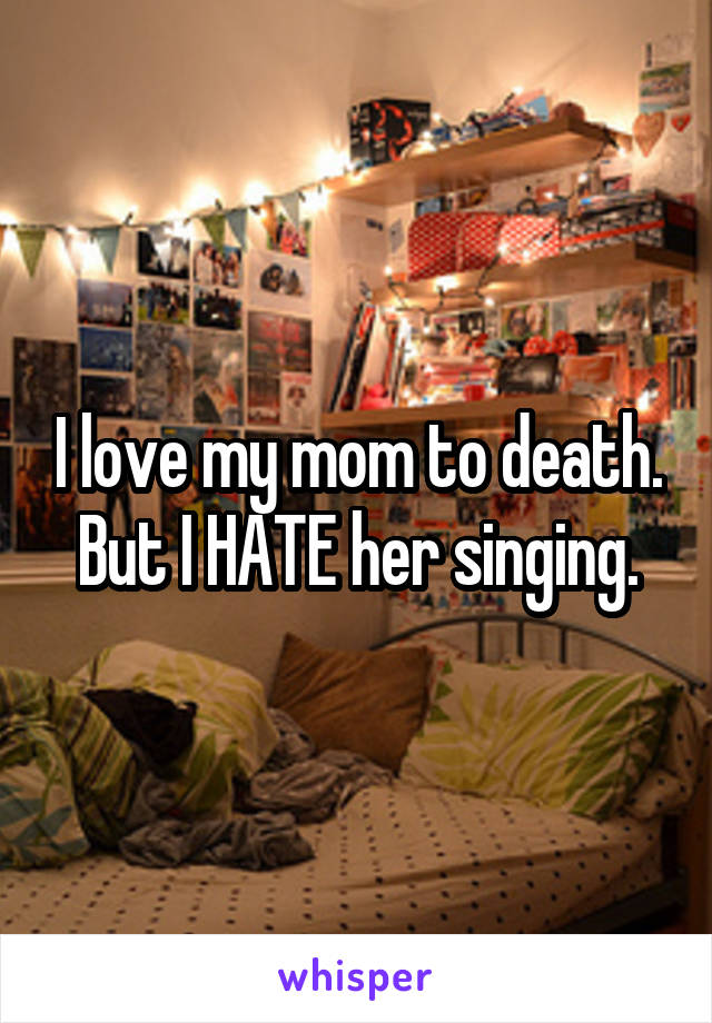 I love my mom to death. But I HATE her singing.