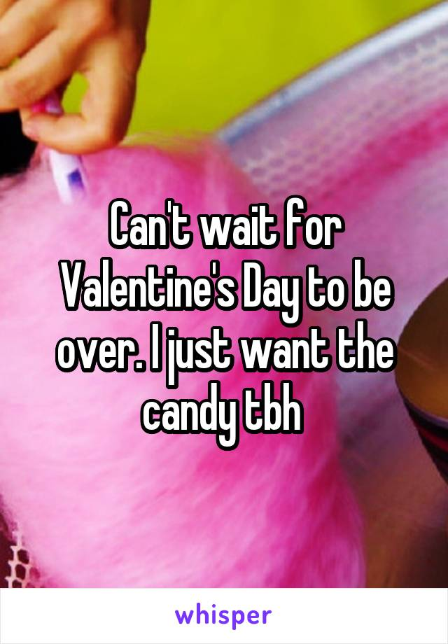 Can't wait for Valentine's Day to be over. I just want the candy tbh