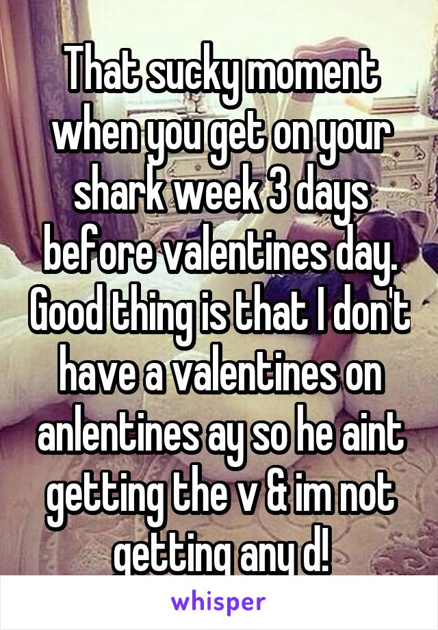 That sucky moment when you get on your shark week 3 days before valentines day. Good thing is that I don't have a valentines on anlentines ay so he aint getting the v & im not getting any d!
