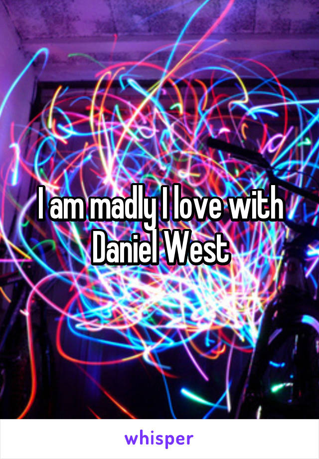 I am madly I love with Daniel West