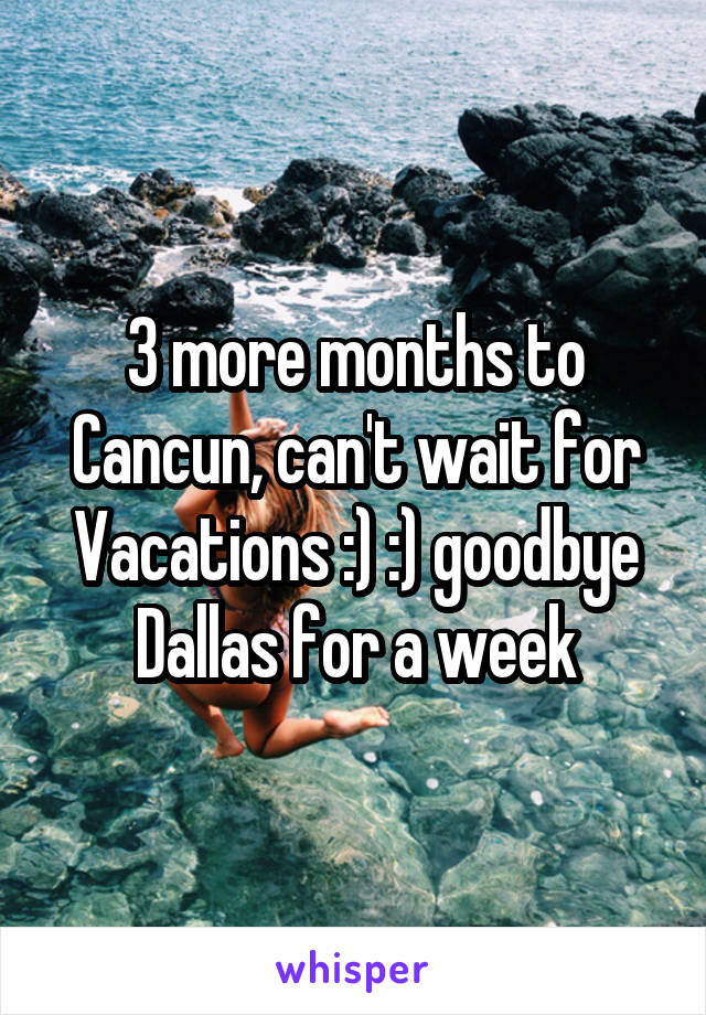 3 more months to Cancun, can't wait for Vacations :) :) goodbye Dallas for a week