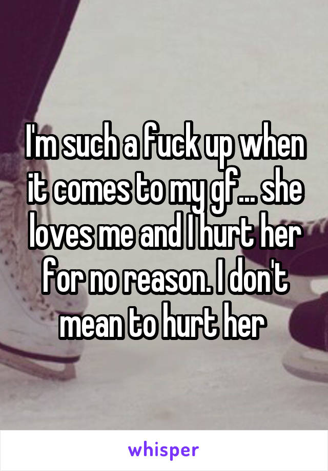 I'm such a fuck up when it comes to my gf... she loves me and I hurt her for no reason. I don't mean to hurt her