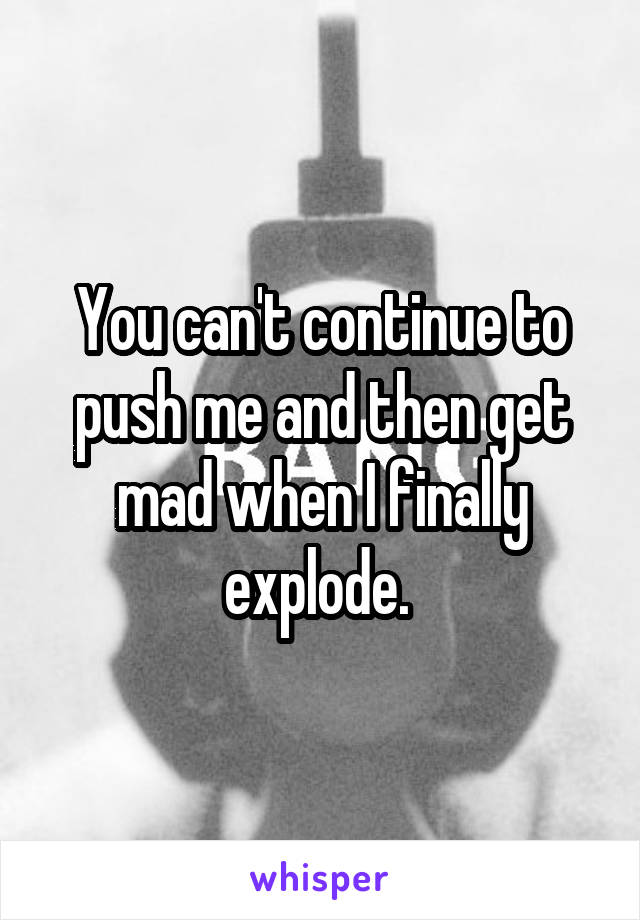 You can't continue to push me and then get mad when I finally explode.