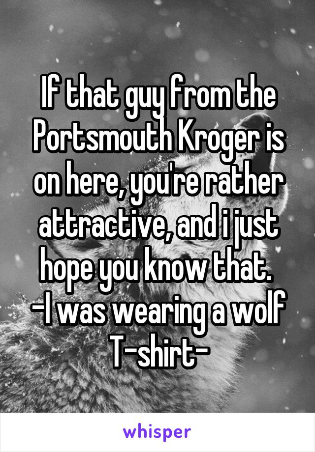 If that guy from the Portsmouth Kroger is on here, you're rather attractive, and i just hope you know that.  -I was wearing a wolf T-shirt-