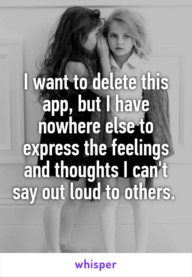 I want to delete this app, but I have nowhere else to express the feelings and thoughts I can't say out loud to others.