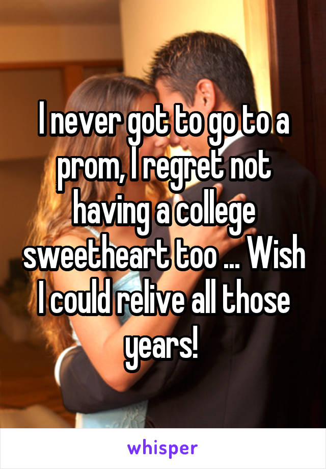 I never got to go to a prom, I regret not having a college sweetheart too ... Wish I could relive all those years!