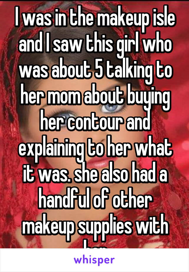 I was in the makeup isle and I saw this girl who was about 5 talking to her mom about buying her contour and explaining to her what it was. she also had a handful of other makeup supplies with her