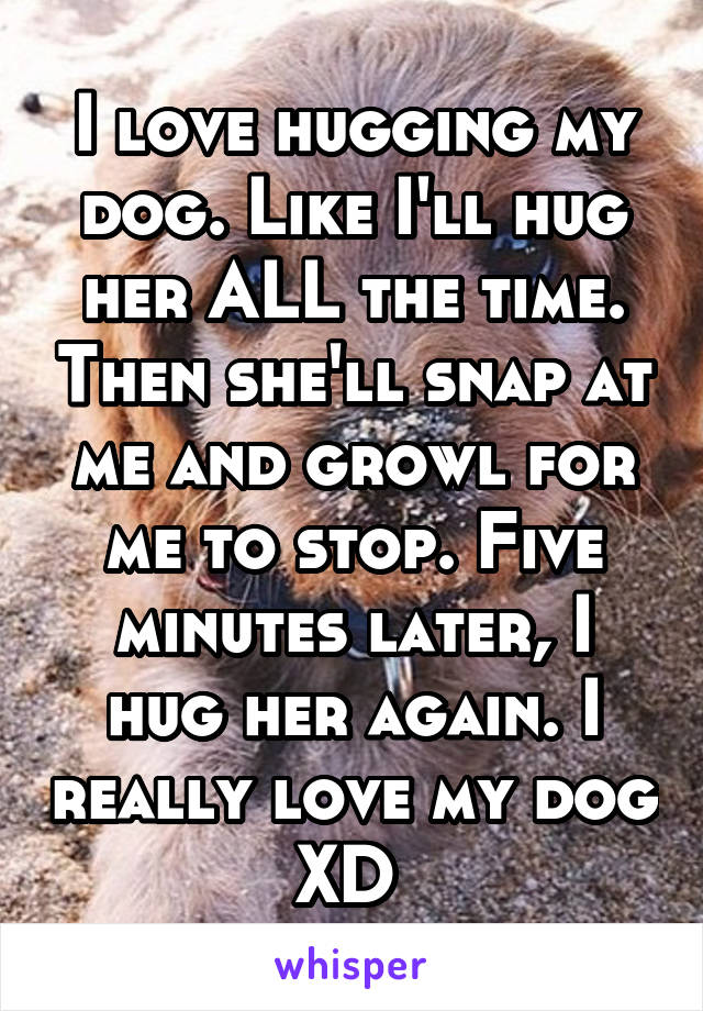 I love hugging my dog. Like I'll hug her ALL the time. Then she'll snap at me and growl for me to stop. Five minutes later, I hug her again. I really love my dog XD