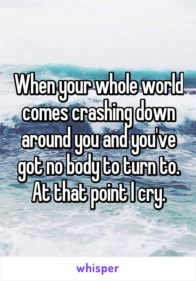 When your whole world comes crashing down around you and you've got no body to turn to. At that point I cry.