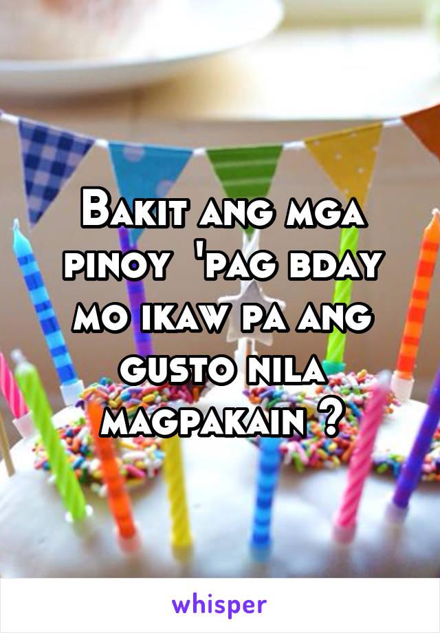 Bakit ang mga pinoy  'pag bday mo ikaw pa ang gusto nila magpakain ?