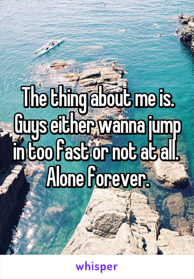 The thing about me is. Guys either wanna jump in too fast or not at all.  Alone forever.
