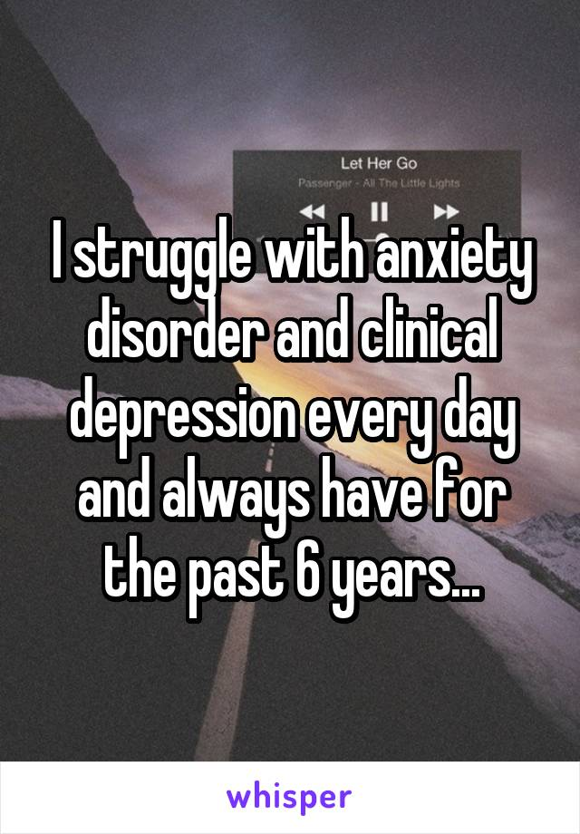 I struggle with anxiety disorder and clinical depression every day and always have for the past 6 years...