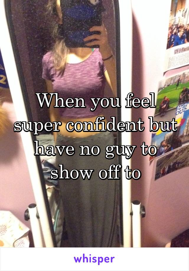 When you feel super confident but have no guy to show off to
