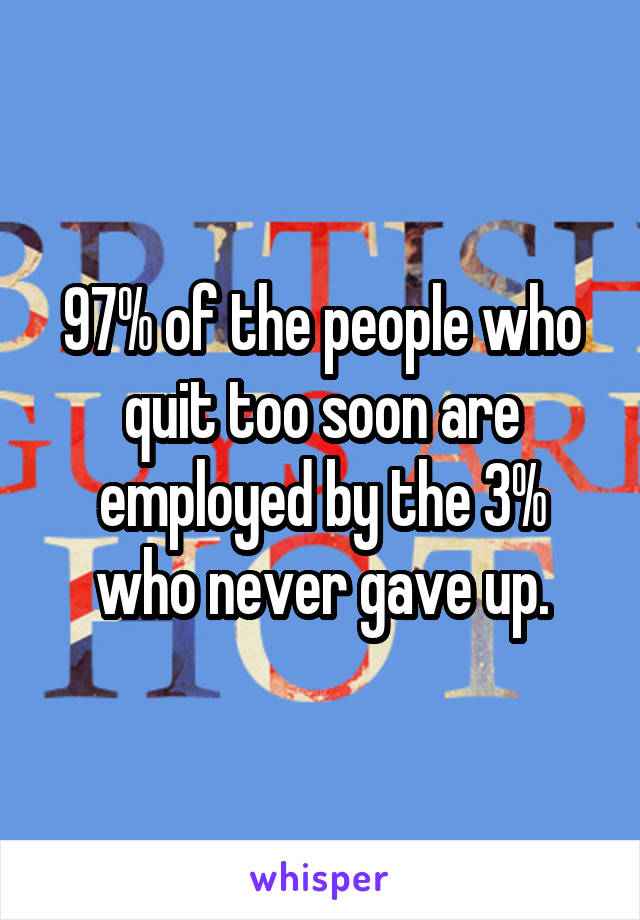 97% of the people who quit too soon are employed by the 3% who never gave up.