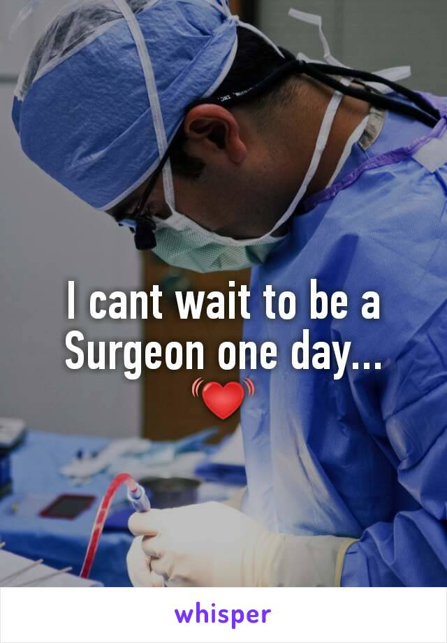 I cant wait to be a Surgeon one day... 💓