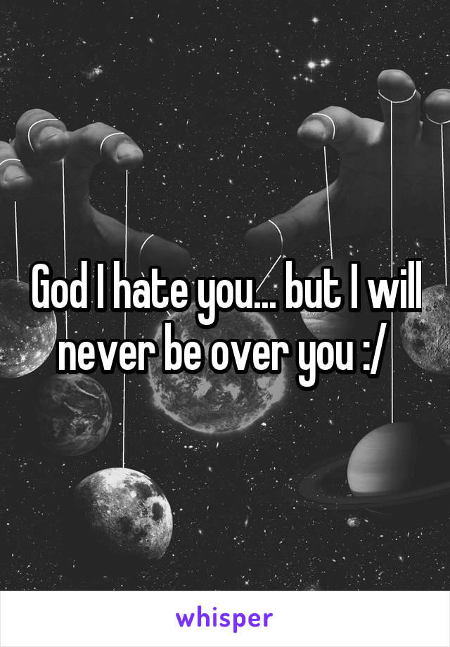 God I hate you... but I will never be over you :/